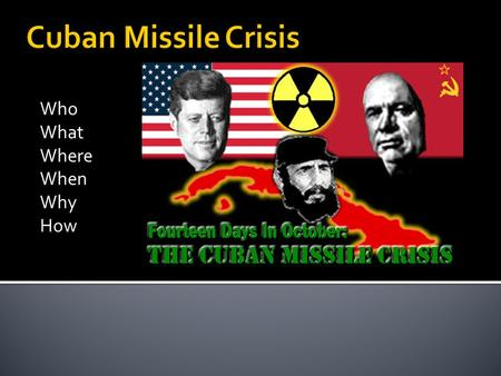 Who What Where When Why How.  June 1962 – Cuban Missile Crisis   crisis/videos?paidlink=1&vid=HIS_SEM_Search&k.