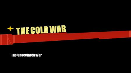 THE COLD WAR The Undeclared War.