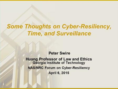Some Thoughts on Cyber-Resiliency, Time, and Surveillance Peter Swire Huang Professor of Law and Ethics Georgia Institute of Technology NAS/NRC Forum on.