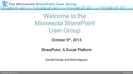 Meeting #106http://sharepointmn.com Welcome to the Minnesota SharePoint User Group October 9 th, 2013 SharePoint, A Social Platform Donald Donais and Steve.