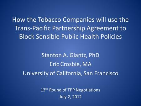How the Tobacco Companies will use the Trans-Pacific Partnership Agreement to Block Sensible Public Health Policies Stanton A. Glantz, PhD Eric Crosbie,