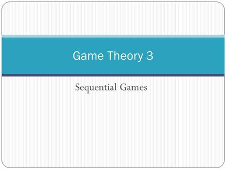 Sequential Games Game Theory 3. The Advantage of Moving First Firm 2 CrispySweet Firm 1Crispy-5, -510, 20 Sweet20, 10-5, -5.