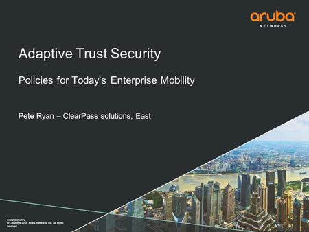CONFIDENTIAL © Copyright 2014. Aruba Networks, Inc. All rights reserved Adaptive Trust Security Policies for Today's Enterprise Mobility Pete Ryan – ClearPass.