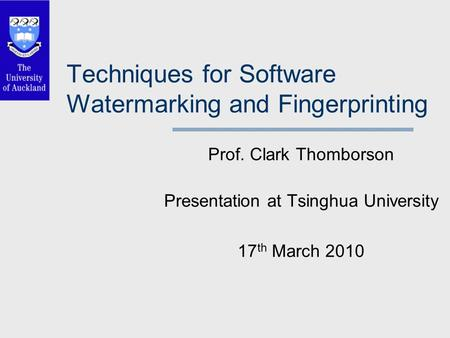 Techniques for Software Watermarking and Fingerprinting Prof. Clark Thomborson Presentation at Tsinghua University 17 th March 2010.