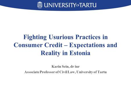 Fighting Usurious Practices in Consumer Credit – Expectations and Reality in Estonia Karin Sein, dr iur Associate Professor of Civil Law, University of.