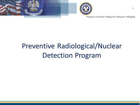 Prepare + Prevent + Respond + Recover + Mitigate Preventive Radiological/Nuclear Detection Program 1.