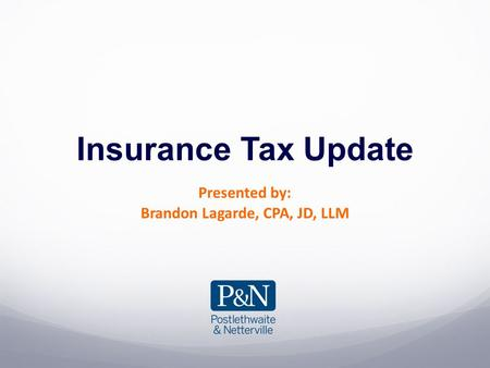Insurance Tax Update Presented by: Brandon Lagarde, CPA, JD, LLM.