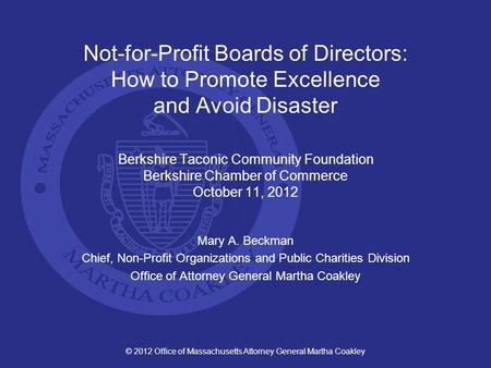 © 2012 Office of Massachusetts Attorney General Martha Coakley Not-for-Profit Boards of Directors: How to Promote Excellence and Avoid Disaster Berkshire.