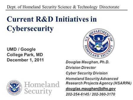 Current R&D Initiatives in Cybersecurity UMD / Google College Park, MD December 1, 2011 Dept. of Homeland Security Science & Technology Directorate Douglas.