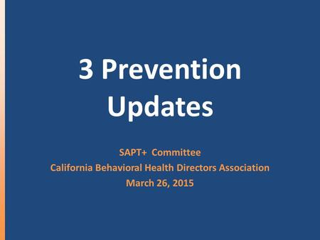 3 Prevention Updates SAPT+ Committee California Behavioral Health Directors Association March 26, 2015.