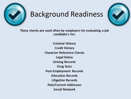 Background Readiness These checks are used often by employers for evaluating a job candidate's for: Criminal History Credit History Character Reference.