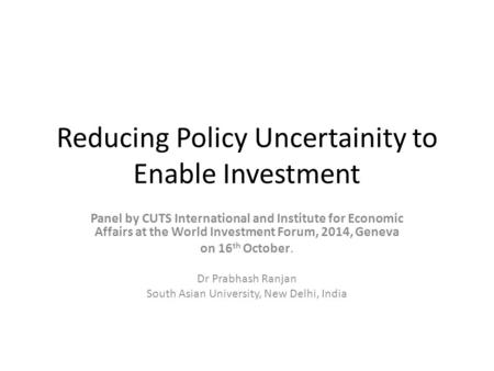 Reducing Policy Uncertainity to Enable Investment Panel by CUTS International and Institute for Economic Affairs at the World Investment Forum, 2014, Geneva.