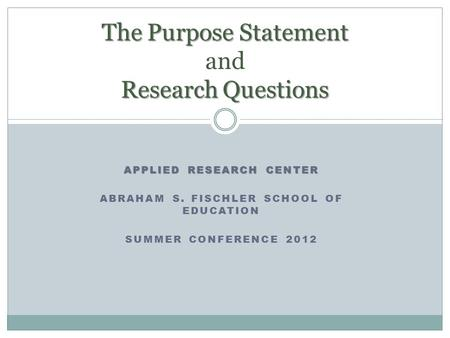 APPLIED RESEARCH CENTER ABRAHAM S. FISCHLER SCHOOL OF EDUCATION SUMMER CONFERENCE 2012 The Purpose Statement Research Questions The Purpose Statement and.