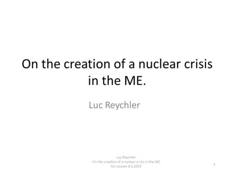 On the creation of a nuclear crisis in the ME. Luc Reychler On the creation of a nuclear crisis in the ME KU Leuven 6.5.2013 1.