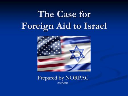 The Case for Foreign Aid to Israel Prepared by NORPAC 2/2/2015.