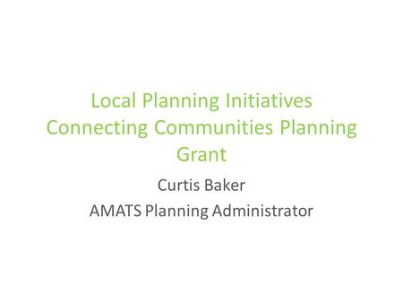 Local Planning Initiatives Connecting Communities Planning Grant Curtis Baker AMATS Planning Administrator.