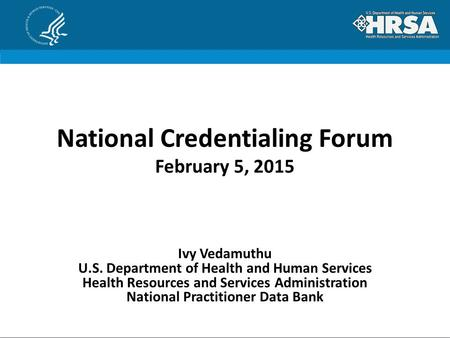 National Credentialing Forum February 5, 2015 Ivy Vedamuthu U.S. Department of Health and Human Services Health Resources and Services Administration National.