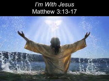 I'm With Jesus Matthew 3:13-17.