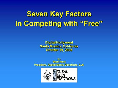 "Seven Key Factors in Competing with ""Free"" by Brad Hunt President, Digital Media Directions, LLC Digital Hollywood Santa Monica, California October 29,"