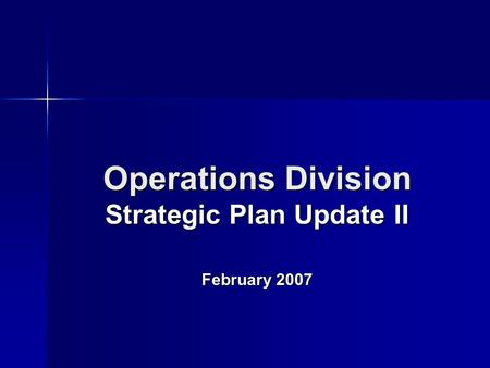 Operations Division Strategic Plan Update II February 2007.
