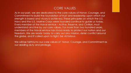CORE VALUES As in our past, we are dedicated to the core values of Honor, Courage, and Commitment to build the foundation of trust and leadership upon.