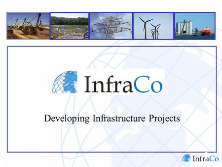 Developing Infrastructure Projects. Contents InfraCo Infrastructure Project Development InfraCo's Role How InfraCo Operates InfraCo in Indonesia.