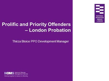 Prolific and Priority Offenders – London Probation Thirza Bloice PPO Development Manager.