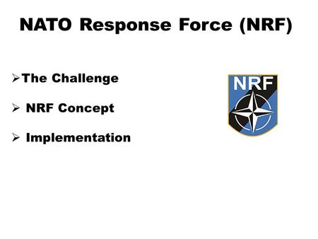 NATO Response Force (NRF)  The Challenge  NRF Concept  Implementation.
