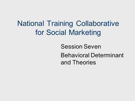 National Training Collaborative for Social Marketing Session Seven Behavioral Determinant and Theories.