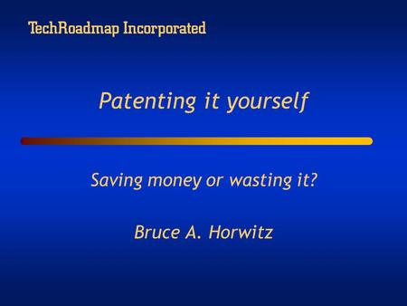 TechRoadmap Incorporated Patenting it yourself Saving money or wasting it? Bruce A. Horwitz.