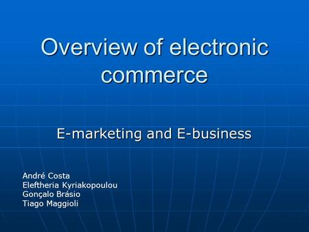 Overview of electronic commerce E-marketing and E-business André Costa Eleftheria Kyriakopoulou Gonçalo Brásio Tiago Maggioli.