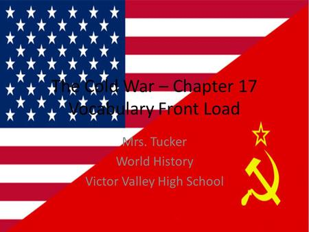 The Cold War – Chapter 17 Vocabulary Front Load Mrs. Tucker World History Victor Valley High School.