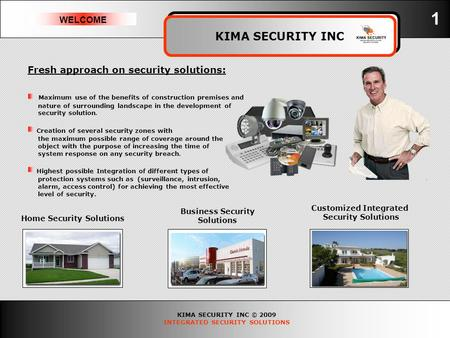 KIMA SECURITY INC © 2009 INTEGRATED SECURITY SOLUTIONS WELCOME KIMA SECURITY INC 1 Fresh approach on security solutions: Maximum use of the benefits of.