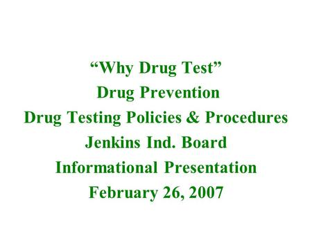 """Why Drug Test"" Drug Prevention Drug Testing Policies & Procedures Jenkins Ind. Board Informational Presentation February 26, 2007."