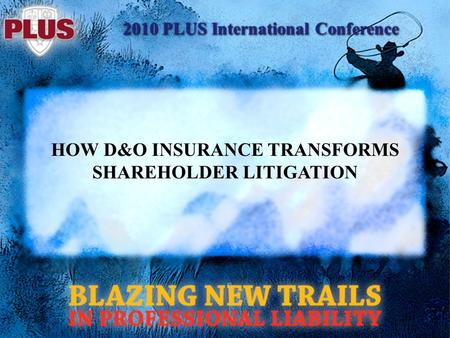 2010 PLUS International Conference HOW D&O INSURANCE TRANSFORMS SHAREHOLDER LITIGATION.