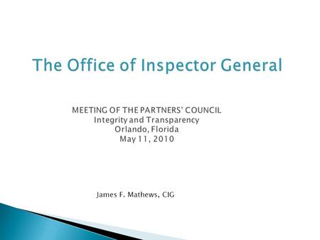 The Office of Inspector General MEETING OF THE PARTNERS' COUNCIL Integrity and Transparency Orlando, Florida May 11, 2010 The Office of Inspector General.