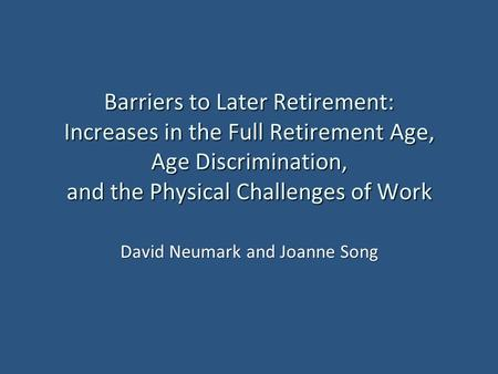 Barriers to Later Retirement: Increases in the Full Retirement Age, Age Discrimination, and the Physical Challenges of Work David Neumark and Joanne Song.