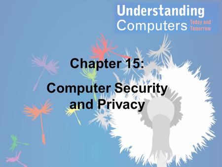 Chapter 15: Computer Security and Privacy. Learning Objectives 1.Explain why all computer users should be concerned about computer security. 2.List some.