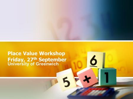 Place Value Workshop Friday, 27 th September University of Greenwich.