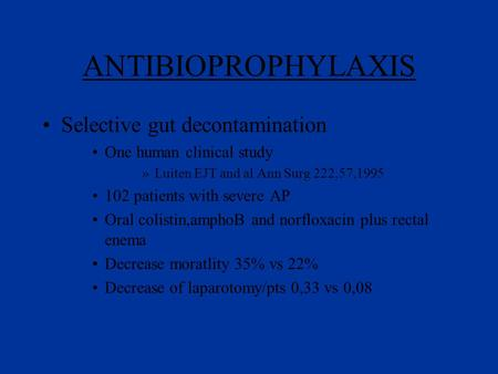 ANTIBIOPROPHYLAXIS Selective gut decontamination One human clinical study »Luiten EJT and al Ann Surg 222,57,1995 102 patients with severe AP Oral colistin,amphoB.