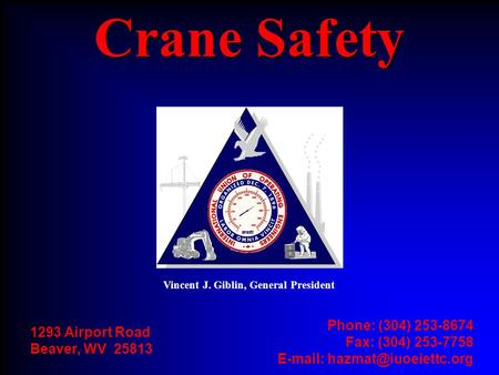 1293 Airport Road Beaver, WV 25813 Phone: (304) 253-8674 Fax: (304) 253-7758   Crane Safety Vincent J. Giblin, General President.