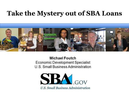 Take the Mystery out of SBA Loans Michael Foutch Economic Development Specialist U.S. Small Business Administration.