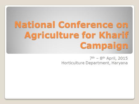 National Conference on Agriculture for Kharif Campaign 7 th – 8 th April, 2015 Horticulture Department, Haryana.
