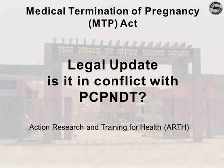 Medical Termination of Pregnancy (MTP) Act Legal Update is it in conflict with PCPNDT? Action Research and Training for Health (ARTH)