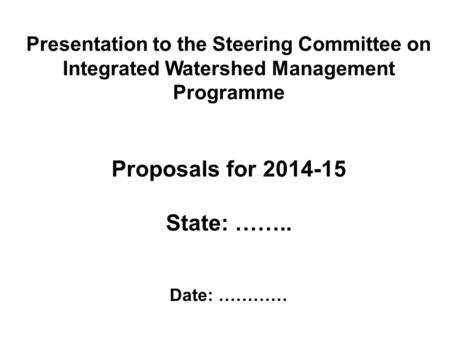 Presentation to the Steering Committee on Integrated Watershed Management Programme Proposals for 2014-15 State: …….. Date: …………
