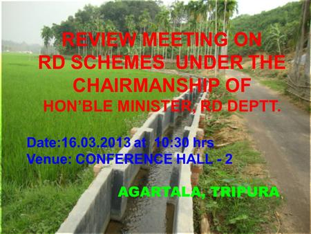 AGARTALA, TRIPURA REVIEW MEETING ON RD SCHEMES UNDER THE CHAIRMANSHIP OF HON'BLE MINISTER, RD DEPTT. Date:16.03.2013 at 10:30 hrs Venue: CONFERENCE HALL.