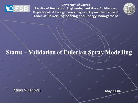 Status – Validation of Eulerian Spray Modelling University of Zagreb Faculty of Mechanical Engineering and Naval Architecture Department of Energy, Power.