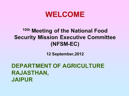 DEPARTMENT OF AGRICULTURE RAJASTHAN, JAIPUR WELCOME 10th Meeting of the National Food Security Mission Executive Committee (NFSM-EC) 12 September,2012.
