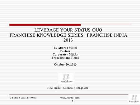 New Delhi | Mumbai | Bangalore LEVERAGE YOUR STATUS QUO FRANCHISE KNOWLEDGE SERIES : FRANCHISE <strong>INDIA</strong> 2013 By Aparna Mittal Partner Corporate / M&A / Franchise.
