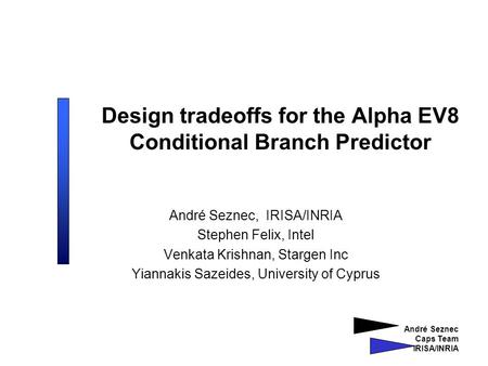 André Seznec Caps Team IRISA/INRIA Design tradeoffs for the Alpha EV8 Conditional Branch Predictor André Seznec, IRISA/INRIA Stephen Felix, Intel Venkata.